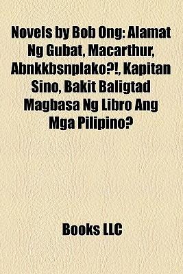 Novels by Bob Ong: Alamat Ng Gubat, Macarthur, Abnkkbsnplako?!, Kapitan Sino, Bakit Baligtad Magbasa Ng Libro Ang Mga Pilipino?