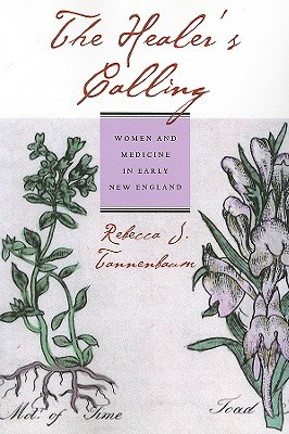 The healer's calling: women and medicine in early new england by Rebecca J. Tannenbaum