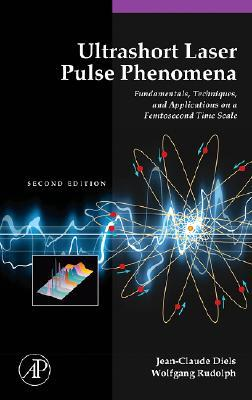 Ultrashort Laser Pulse Phenomena: Fundamentals, Techniques, and Applications on a Femtosecond Time Scale (Optics and Photonics Series)