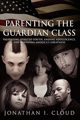 Parenting the Guardian Class: Validating Spirited Youth, Ending Adolescence, and Renewing America's Greatness
