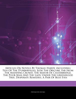 Articles on Novels by Thomas Hardy, Including: Tess of the D'Urbervilles, Jude the Obscure, Far from the Madding Crowd, the Mayor of Casterbridge, the Poor Man and the Lady, Under the Greenwood Tree, Desperate Remedies, a Pair of Blue Eyes