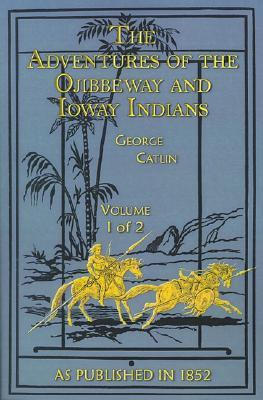 The Adventures of the Ojibbeway and Ioway Indians: In England, France, and Belgium Volume I