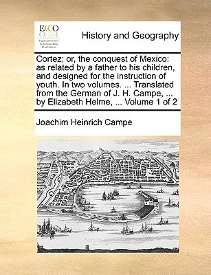Cortez; or, the conquest of Mexico: as related by a father to his children, and designed for the instruction of youth. In two volumes. ... Translated from the German of J. H. Campe, ... by Elizabeth Helme, ... Volume 1 of 2