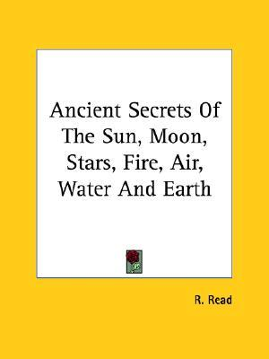 Ancient Secrets of the Sun, Moon, Stars, Fire, Air, Water and Earth