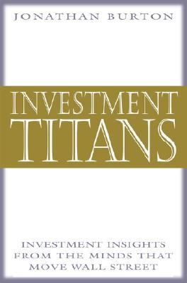 Investment Titans: Investment Insights from the Minds That Minvestment Titans: Investment Insights from the Minds That Move Wall Street Ove Wall Street