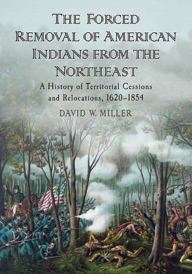 The Forced Removal of American Indians from the Northeast: A History of Territorial Cessions and Relocations, 1620-1854