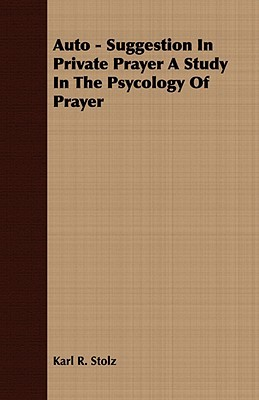 Auto - Suggestion in Private Prayer a Study in the Psychology of Prayer