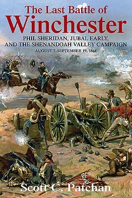 The Last Battle of Winchester: Phil Sheridan, Jubal Early, and the Shenandoah Valley Campaign: August 7 - September 19, 1864