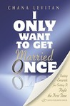 I Only Want to Get Married Once: Dating Secrets for Getting It Right the First Time