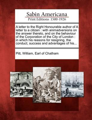 A Letter to the Right Honourable Author of a Letter to a Citizen: With Animadversions on the Answer Thereto, and on the Behaviour of the Corporation of the City of London: In Which His Reasons for Resigning, the Conduct, Success and Advantages of His...