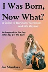 I Was Born, Now What?: A Guide to Surviving Teenhood and Life Beyond