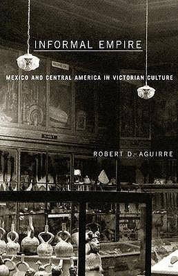Informal Empire: Mexico And Central America In Victorian Culture