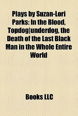 Plays by Suzan-Lori Parks: In the Blood, Topdog|underdog, the Death of the Last Black Man in the Whole Entire World