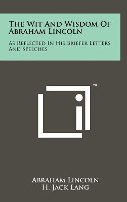 The Wit and Wisdom of Abraham Lincoln: As Reflected in His Briefer Letters and Speeches