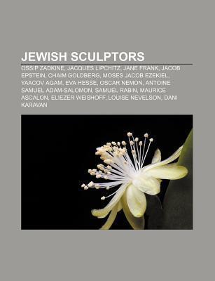 Jewish Sculptors: Ossip Zadkine, Jacques Lipchitz, Jane Frank, Jacob Epstein, Chaim Goldberg, Moses Jacob Ezekiel, Yaacov Agam, Eva Hesse