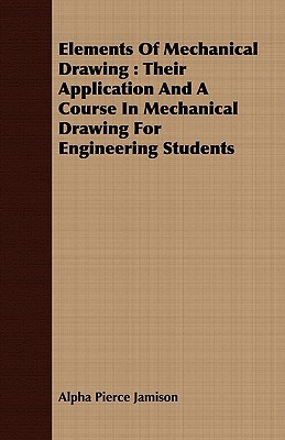 Elements of Mechanical Drawing: Their Application and a Course in Mechanical Drawing for Engineering Students