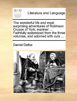 The Wonderful Life and Most Surprising Adventures of Robinson Crusoe of York, Mariner: Faithfully Epitomized from the Three Volumes, and Adorned with Cuts ...