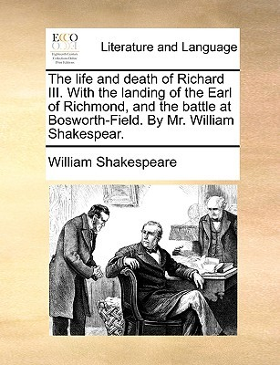 The Life and Death of Richard III. with the Landing of the Earl of Richmond, and the Battle at Bosworth-Field. by Mr. William Shakespear.