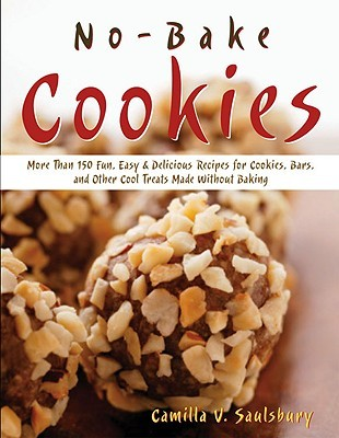 No-Bake Cookies: More Than 150 Fun, Easy & Delicious Recipes for Cookies, Bars, and Other Cool Treats Made Without Baking