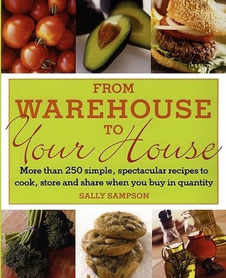From Warehouse to Your House: More Than 250 Simple, Spectacular Recipes to Cook, Store, and Share When You Buy in Volume