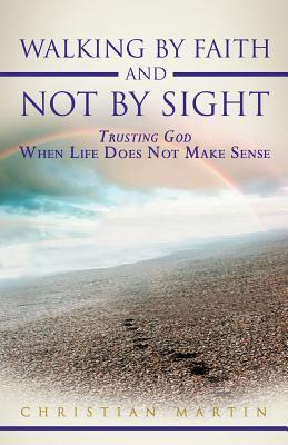 Walking by Faith and Not by Sight: Trusting God When Life Does Not Make Sense