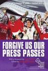 Forgive Us Our Press Passes: An Anthology Of Modern Football Writing