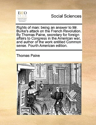Rights of Man: Being an Answer to Mr. Burke's Attack on the French Revolution. by Thomas Paine, Secretary for Foreign Affairs to Congress in the American War, and Author of the Work Entitled Common Sense. Fourth American Edition.