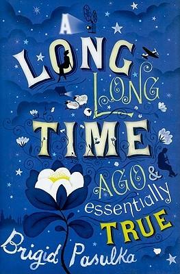 A Long, Long Time Ago and Essentially True by Brigid Pasulka