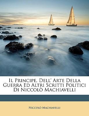 Il Principe, Dell' Arte Della Guerra Ed Altri Scritti Politici Di Niccol Machiavelli