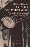 Eyes to See Otherwise/Ojos De Otro Mira: Selected Poems