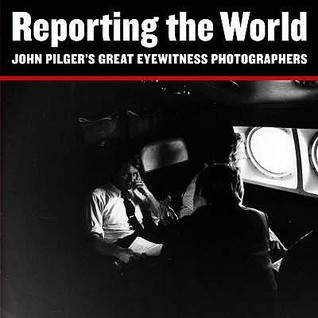 Reporting the World, John Pilger's Great Eyewitness Photographers