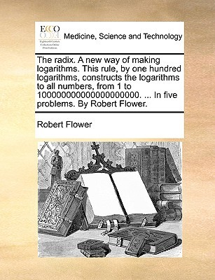The Radix. a New Way of Making Logarithms. This Rule, by One Hundred Logarithms, Constructs the Logarithms to All Numbers, from 1 to 100000000000000000000. ... in Five Problems. by Robert Flower.