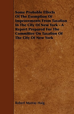 Some Probable Effects Of The Exemption Of Improvements From Taxation In The City Of New York - A Report Prepared For The Committee On Taxation Of The City Of New York