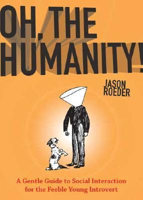 Oh, the Humanity!: A Gentle Guide to Social Interaction for the Feeble Young Introvert