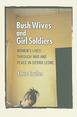 Bush Wives and Girl Soldiers: Women's Lives Through War and Peace in Sierra Leone