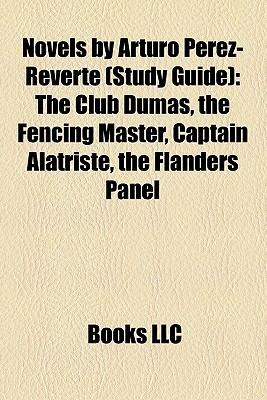 Novels by Arturo Perez-Reverte (Study Guide): The Club Dumas, the Fencing Master, Captain Alatriste, the Flanders Panel