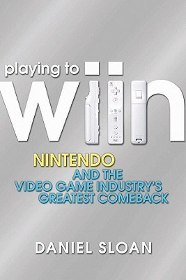 Playing to Wiin: Nintendo and the Video Game Industry's Greatest Comeback