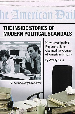 The Inside Stories of Modern Political Scandals: How Investigative Reporters Have Changed the Course of American History
