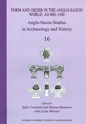 Anglo-Saxon Studies in Archaeology and History 16: Form and Order in the Anglo-Saxon World, Ad 400-1100