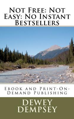 Not Free: Not Easy: No Instant Bestsellers eBook and Print-On-Demand Publishing