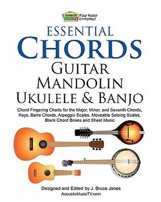 Essential Chords, Guitar, Mandolin, Ukulele and Banjo: Chord Fingering Charts for the Major, Minor, and Seventh Chords, Keys, Barre Chords, Arpeggio Scales, Moveable Soloing Scales, Blank Chord Boxes and Sheet Music