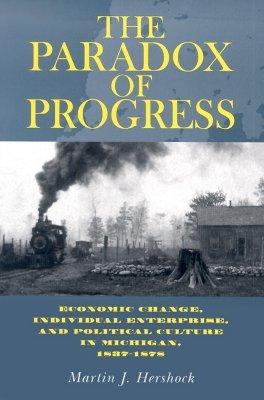 the-paradox-of-progress-economic-change-individual-enterprise-and-politic-culture-in-michigan-1837-1878