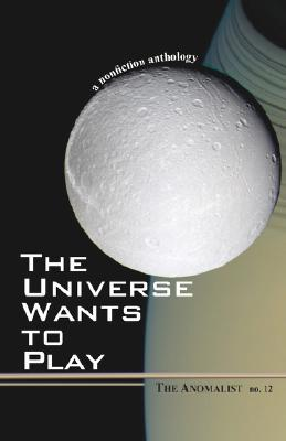 The Universe Wants to Play: The Anomalist 12: A Nonfiction Anthology