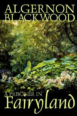 A Prisoner in Fairyland by Algernon Blackwood, Fiction, Fantasy, Mystery & Detective