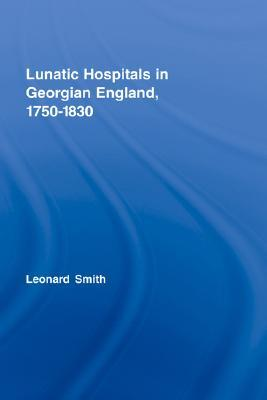 Lunatic Hospitals in Georgian England, 1750-1830