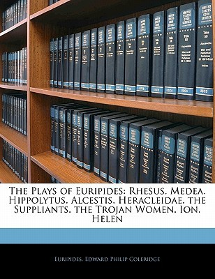 The Plays of Euripides: Rhesus. Medea. Hippolytus. Alcestis. Heracleidae. the Suppliants. the Trojan Women. Ion. Helen