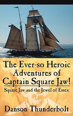 The Ever-So Heroic Adventures of Captain Square Jaw!: Square Jaw and the Jewel of Essex
