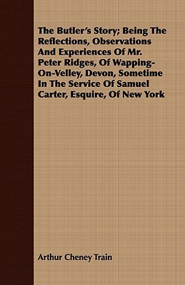 The Butler's Story; Being the Reflections, Observations and Experiences of Mr. Peter Ridges, of Wapping-On-Velley, Devon, Sometime in the Service of Samuel Carter, Esquire, of New York