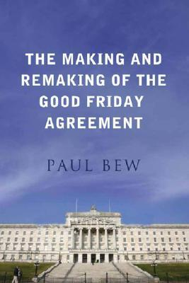 The Making and Remaking of the Good Friday Agreement by Paul Bew