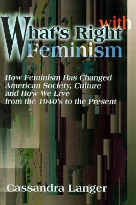 What's Right with Feminism: How Feminism Has Changed American Society, Culture, and How We Live from the 1940s to the Present